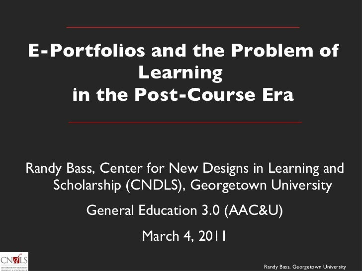 E-Portfolios and the Problem of Learning  in the Post-Course Era <ul><li>Randy Bass, Center for New Designs in Learning an...