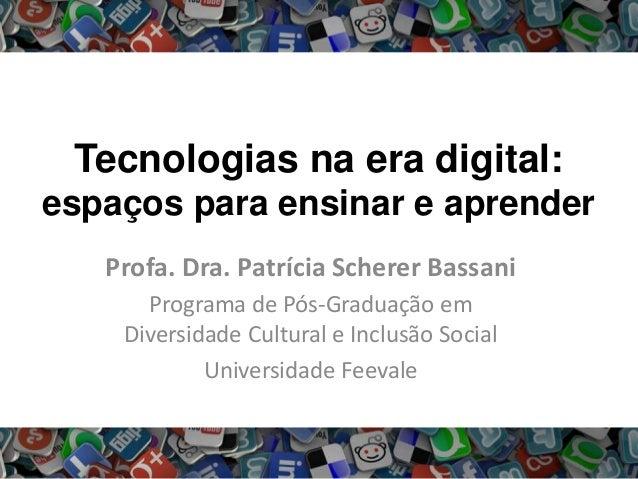 Tecnologias na era digital: espaços para ensinar e aprender Profa. Dra. Patrícia Scherer Bassani Programa de Pós-Graduação...