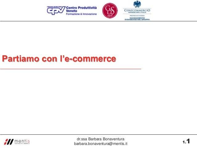 Partiamo con l'e-commerce                dr.ssa Barbara Bonaventura               barbara.bonaventura@mentis.it    1      ...
