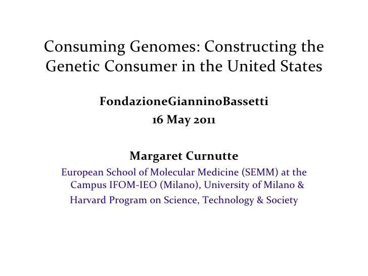Consuming Genomes: Constructing the Genetic Consumer in the United States FondazioneGianninoBassetti 16 May 2011 Margaret ...
