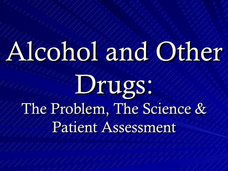 Alcohol and Other     Drugs: The Problem, The Science &     Patient Assessment