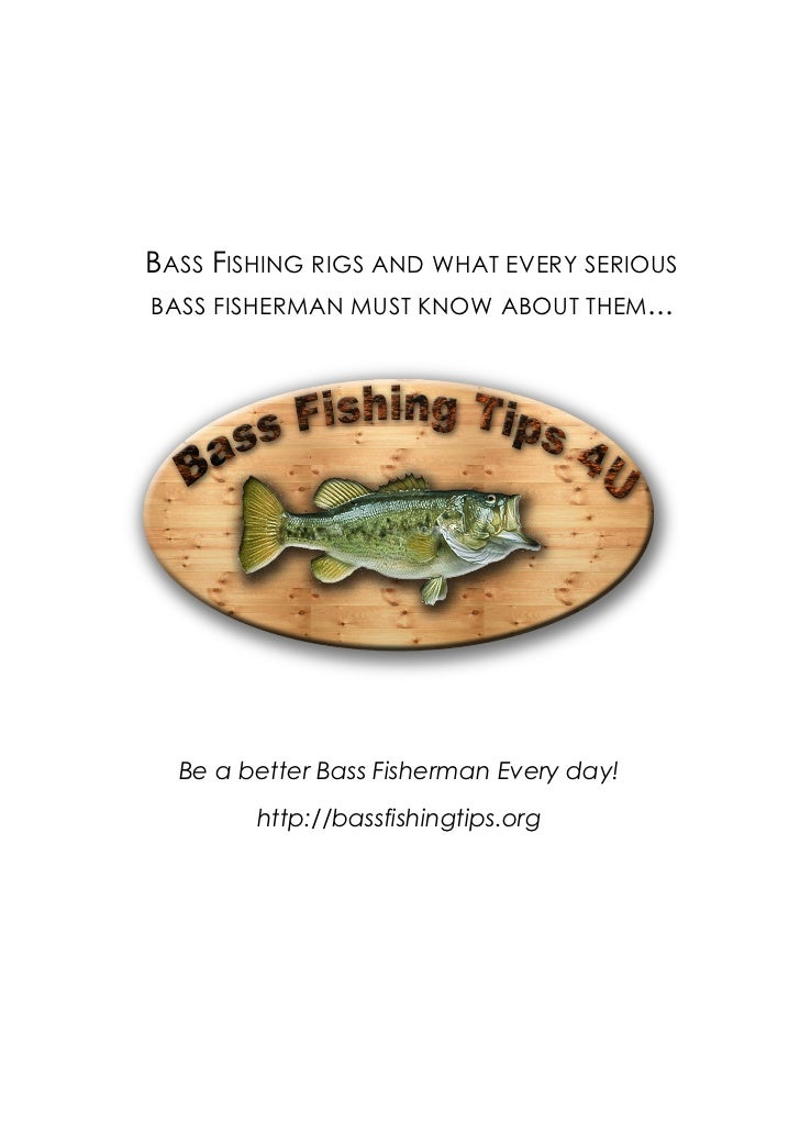 BASS FISHING RIGS AND WHAT EVERY SERIOUSBASS FISHERMAN MUST KNOW ABOUT THEM...  Be a better Bass Fisherman Every day!     ...
