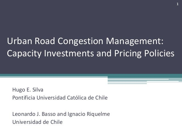 UrbanRoadCongestionManagement: CapacityInvestmentsandPricingPolicies HugoE.Silva Pontificia UniversidadCatólica...