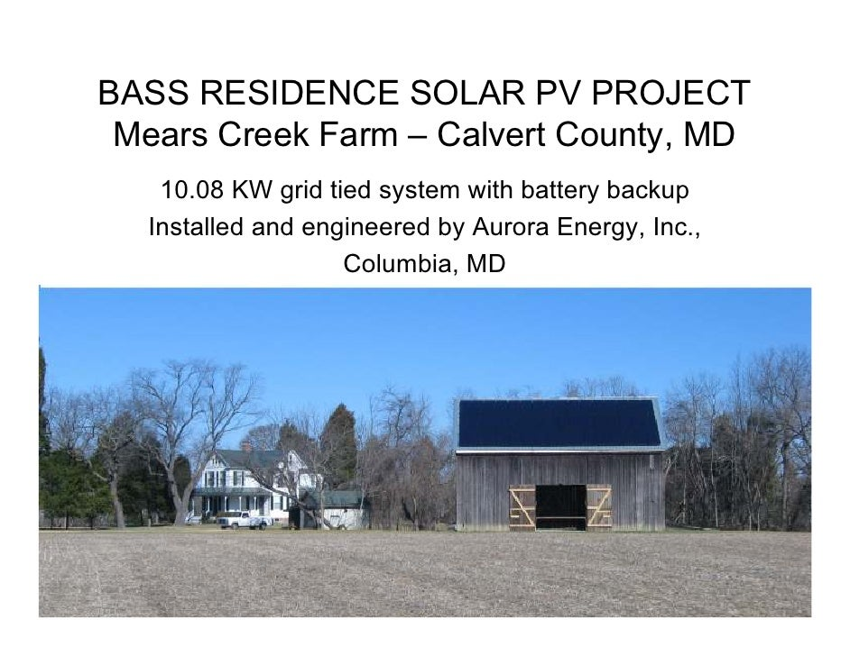 BASS RESIDENCE SOLAR PV PROJECT  Mears Creek Farm – Calvert County, MD    10.08 KW grid tied system with battery backup   ...