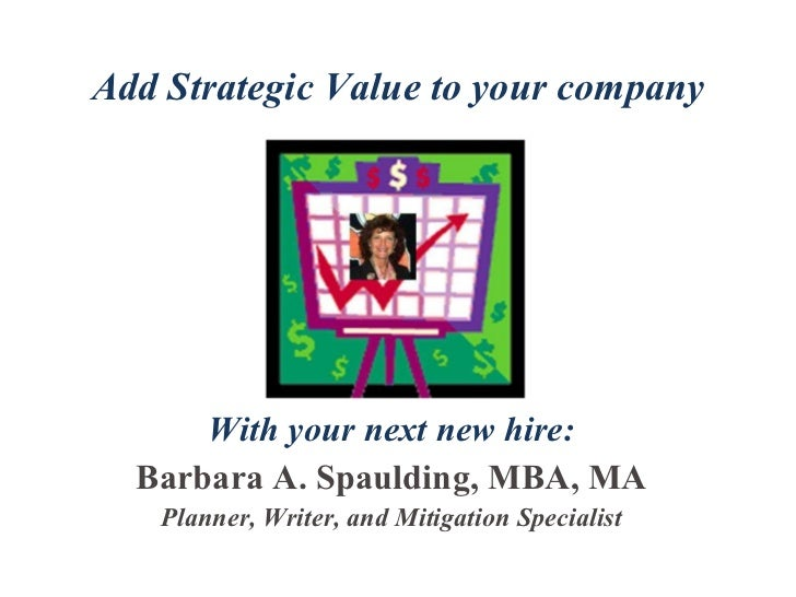 Add Strategic Value to your company With your next new hire: Barbara A. Spaulding, MBA, MA Planner, Writer, and Mitigation...