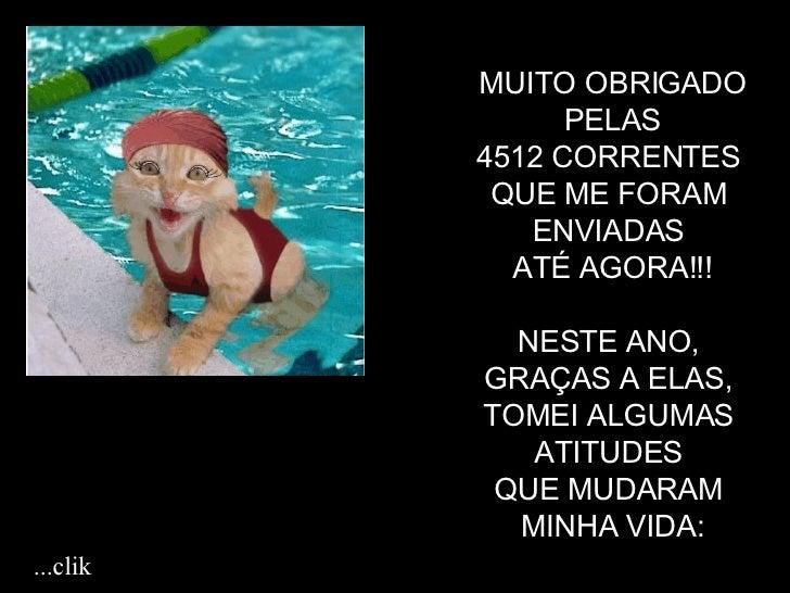 MUITO OBRIGADO PELAS  4512 CORRENTES  QUE ME FORAM  ENVIADAS  ATÉ AGORA!!! NESTE ANO,  GRAÇAS A ELAS,  TOMEI ALGUMAS  ATIT...