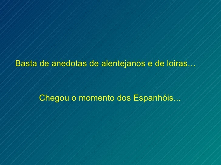Basta de anedotas de alentejanos e de loiras…     Chegou o momento dos Espanhóis...
