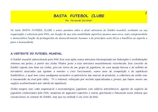 BASTA FUTEBOL CLUBE  Por Fernando Zornitta*  1  No texto BASTA FUTEBOL CLUBE o autor pondera sobre a atual estrutura do fu...