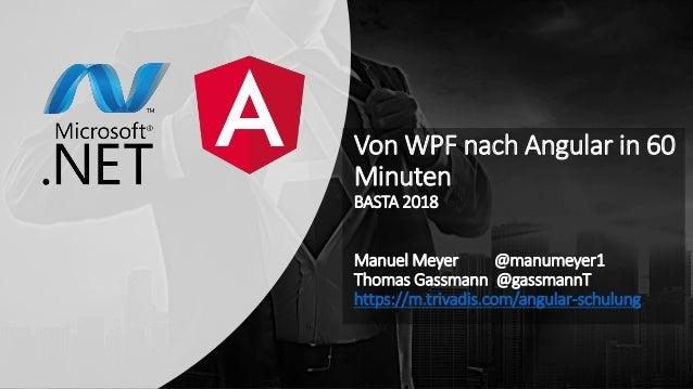 Von WPF nach Angular in 60 Minuten BASTA 2018 Manuel Meyer @manumeyer1 Thomas Gassmann @gassmannT https://m.trivadis.com/a...