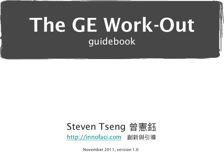 The GE Work-Out          guidebook   Steven Tseng 曾憲鈺   http://innofaci.com      創新與引導        November 2011, version 1.0