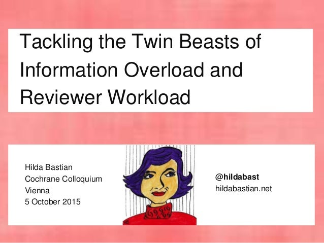 Tackling the Twin Beasts of Information Overload and Reviewer Workload Hilda Bastian Cochrane Colloquium Vienna 5 October ...