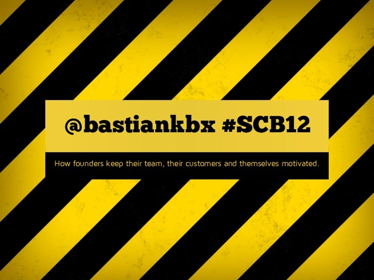 @bastiankbx #SCB12How founders keep their team, their customers and themselves motivated.