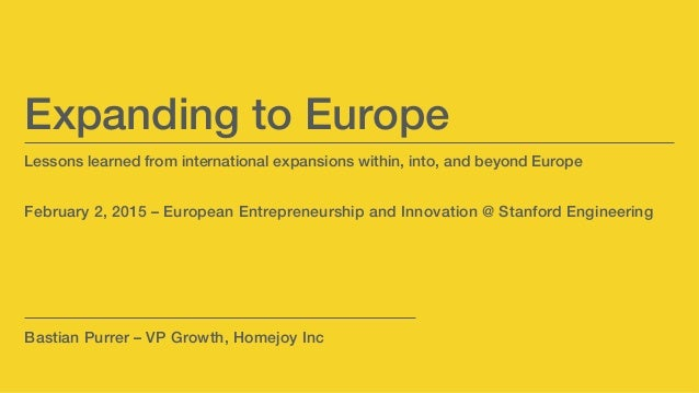 Lessons learned from international expansions within, into, and beyond Europe! ! ! February 2, 2015 – European Entrepreneu...