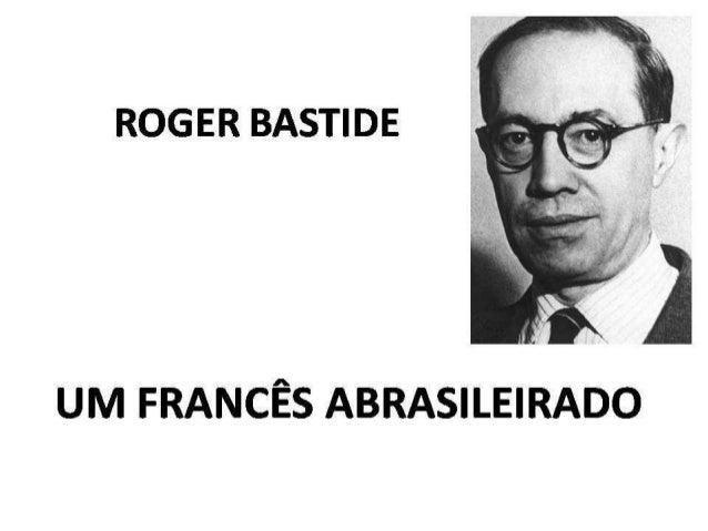 NA FRANÇA • Roger Bastide nasceu 01 de abril de 1898 em Nimes, ele foi educado na religião protestante. • Depois da escola...
