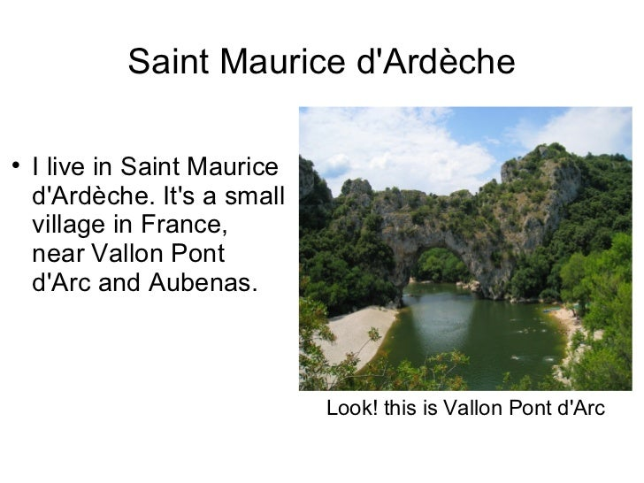 Saint Maurice d'Ardèche <ul><li>I live in Saint Maurice d'Ardèche. It's a small village in France, near Vallon Pont d'Arc ...