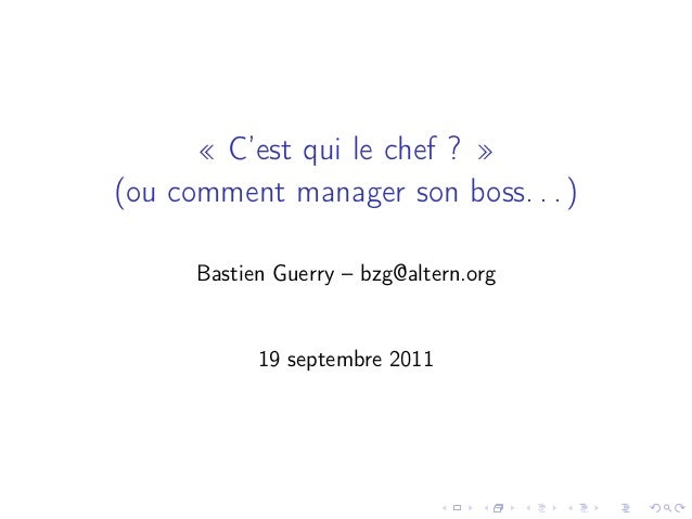 « C'est qui le chef ? » (ou comment manager son boss. . . ) Bastien Guerry – bzg@altern.org 19 septembre 2011