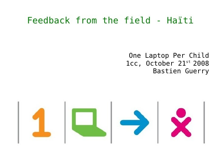 Feedback from the field - Haïti                      One Laptop Per Child                   1cc, October 21st 2008        ...