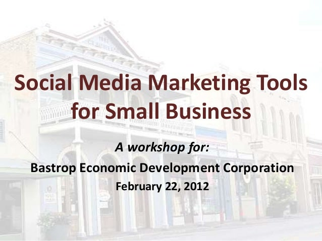 Social Media Marketing Tools for Small Business A workshop for: Bastrop Economic Development Corporation February 22, 2012