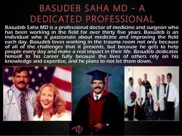 BASUDEB SAHA MD - A DEDICATED PROFESSIONAL Basudeb Saha MD is a professional doctor of medicine and surgeon who has been w...