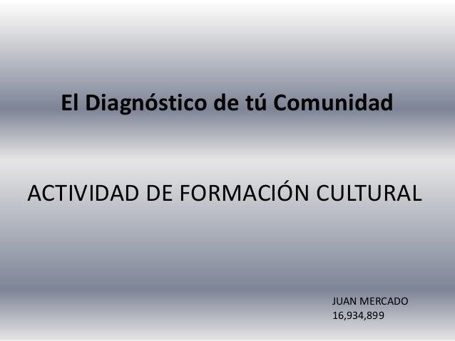 El Diagnóstico de tú Comunidad ACTIVIDAD DE FORMACIÓN CULTURAL JUAN MERCADO 16,934,899