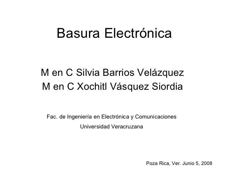 Basura Electrónica M en C Silvia Barrios Velázquez M en C Xochitl Vásquez Siordia Fac. de Ingeniería en Electrónica y Comu...