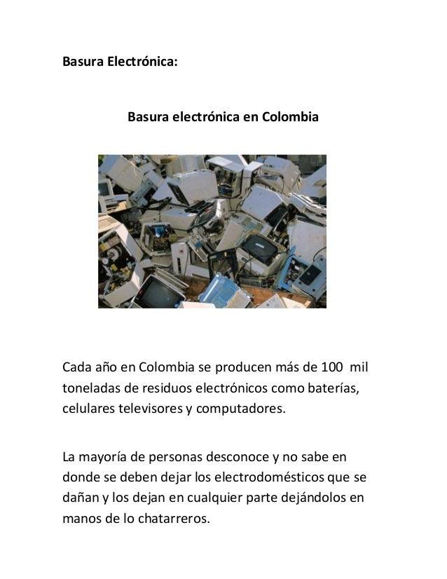 Basura Electrónica:          Basura electrónica en ColombiaCada año en Colombia se producen más de 100 miltoneladas de res...