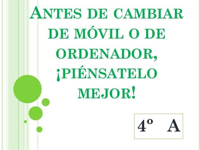 ANTES DE CAMBIAR DE MÓVIL O DE  ORDENADOR,  ¡PIÉNSATELO     MEJOR!           4º A