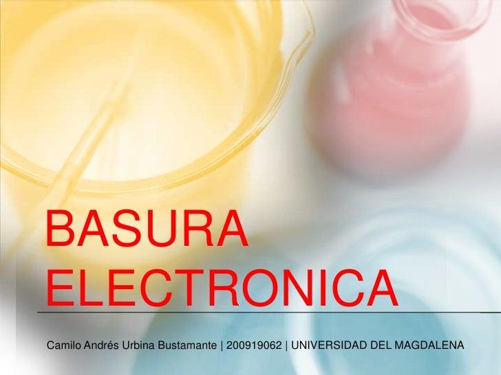 BASURA ELECTRONICA<br />Camilo Andrés Urbina Bustamante | 200919062 | UNIVERSIDAD DEL MAGDALENA<br />