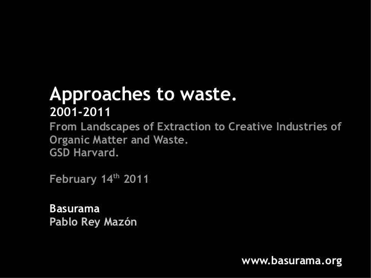 Approaches to waste.2001-2011From Landscapes of Extraction to Creative Industries ofOrganic Matter and Waste.GSD Harvard.F...