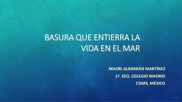 BASURA QUE ENTIERRA LA VIDA EN EL MAR MAORI ALBARRÁN MARTÍNEZ 1º. ESO, COLEGIO MADRID CDMX, MÉXICO