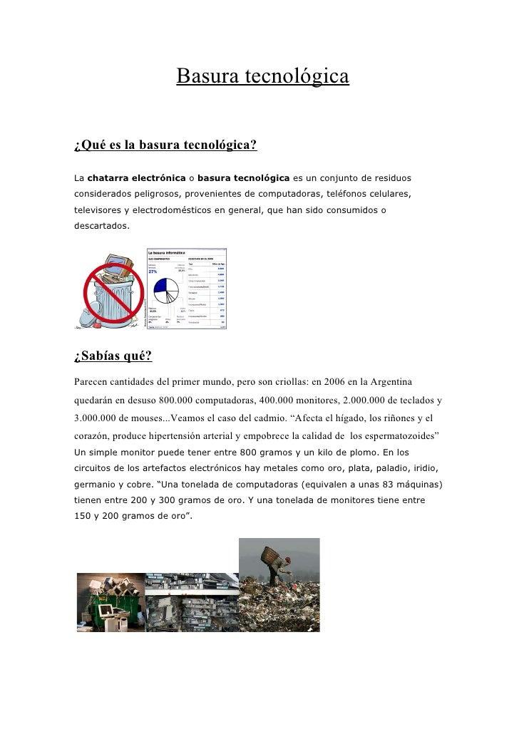 Basura tecnológica  ¿Qué es la basura tecnológica?  La chatarra electrónica o basura tecnológica es un conjunto de residuo...