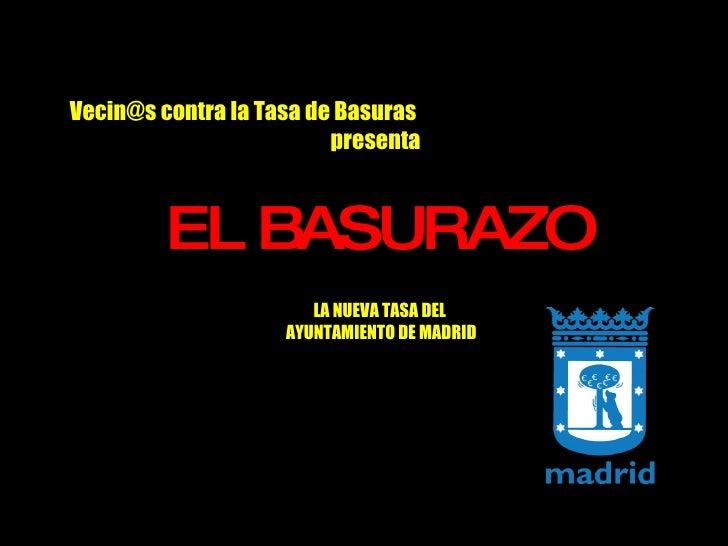 Vecin@s contra la Tasa de Basuras   presenta <ul><li>EL BASURAZO </li></ul>LA NUEVA TASA DEL  AYUNTAMIENTO DE MADRID