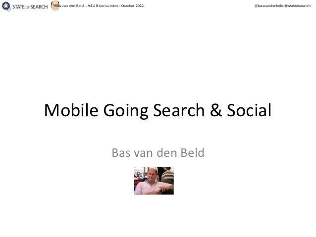 Bas van den Beld – A4U Expo London - October 2012   @basvandenbeld @stateofsearchMobile Going Search & Social             ...