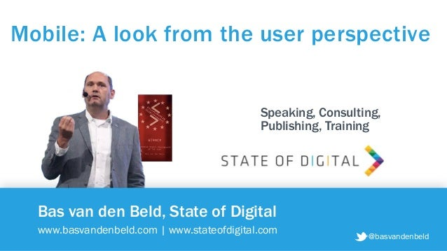 Bas van den Beld, State of Digital www.basvandenbeld.com | www.stateofdigital.com Mobile: A look from the user perspective...