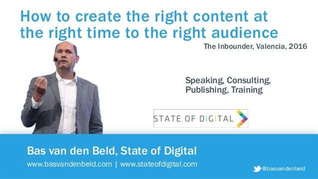 @basvandenbeld Bas van den Beld, State of Digital www.basvandenbeld.com   www.stateofdigital.com How to create the right c...