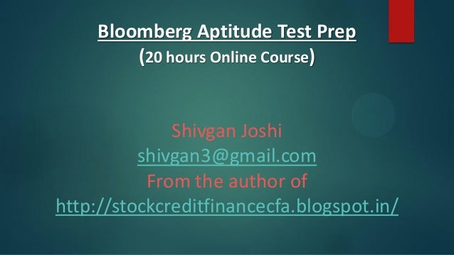 Bloomberg Aptitude Test Prep (20 hours Online Course)  Shivgan Joshi shivgan3@gmail.com From the author of http://stockcre...
