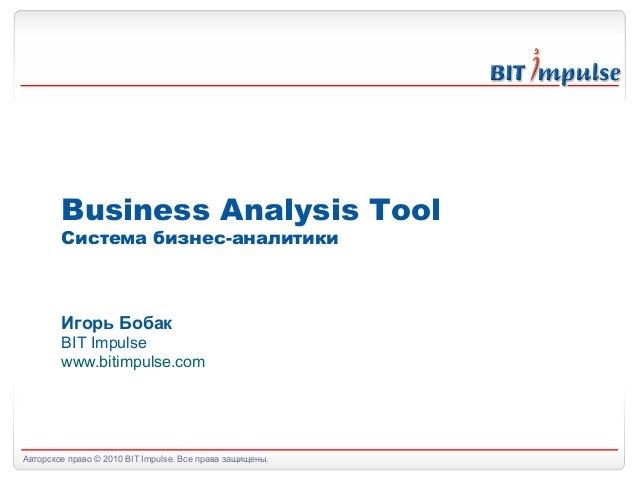 Авторское право © 2010 BIT Impulse. Все права защищены.Business Analysis ToolСистема бизнес-аналитикиИгорь БобакBIT Impuls...
