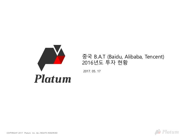 COPYRIGHT 2017 Platum Inc. ALL RIGHTS RESERVED 중국 B.A.T (Baidu, Alibaba, Tencent) 2016년도 투자 현황 2017. 05. 17
