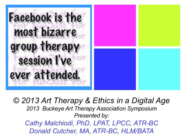 + © 2013 Art Therapy & Ethics in a Digital Age 2013 Buckeye Art Therapy Association Symposium Presented by: Cathy Malchiod...