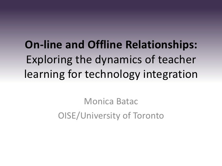 On-line and Offline Relationships: Exploring the dynamics of teacherlearning for technology integration            Monica ...