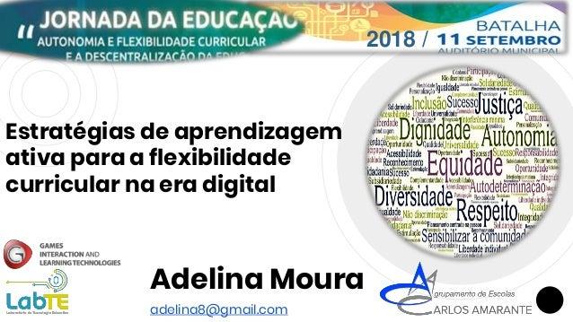 Estratégias de aprendizagem ativa para a flexibilidade curricular na era digital Adelina Moura adelina8@gmail.com 2018 /