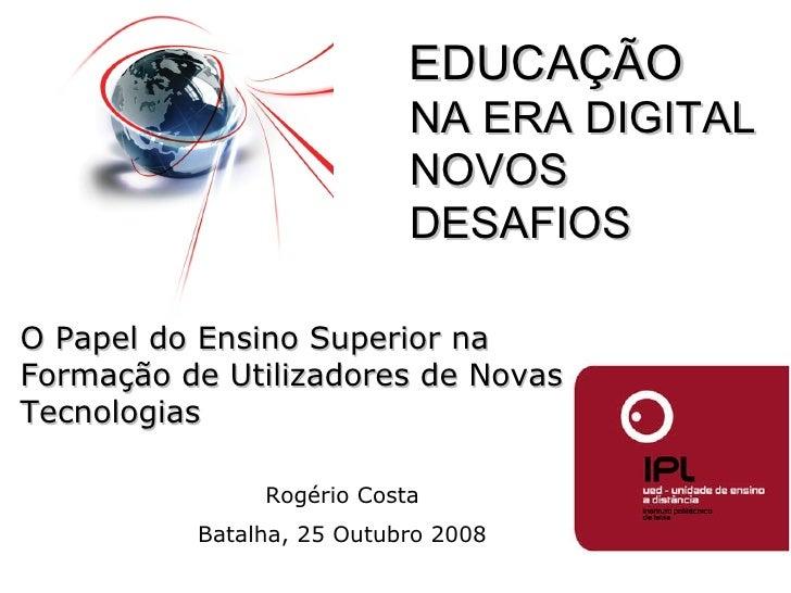 Rogério Costa Batalha, 25 Outubro 2008 O Papel do Ensino Superior na Formação de Utilizadores de Novas Tecnologias EDUCAÇÃ...