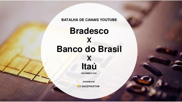 BATALHA DE CANAIS YOUTUBE Bradesco Banco do Brasil Itaú x x POWERED BY NOVEMBRO, 2015