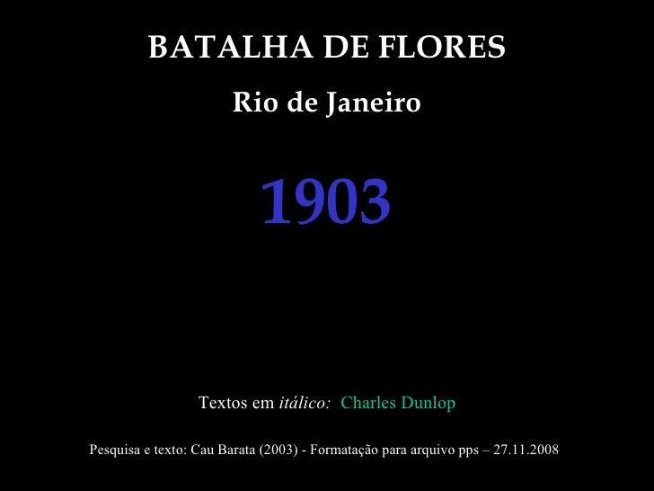 BATALHA DE FLORES Rio de Janeiro 1903 Textos em  itálico:  Charles Dunlop Pesquisa e texto: Cau Barata (2003) - Formatação...