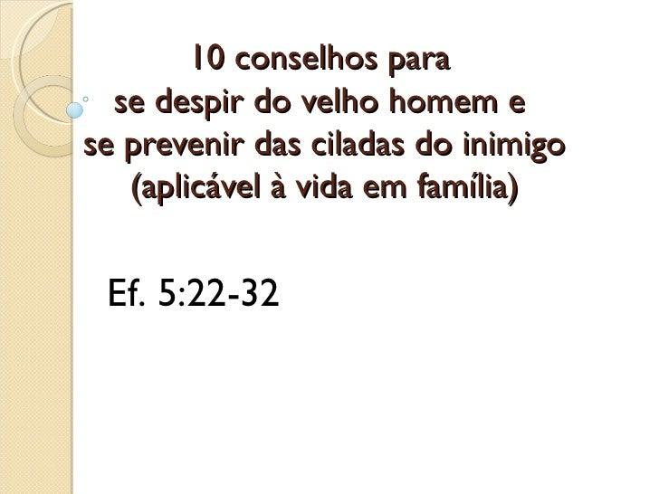 10 conselhos para  se despir do velho homem ese prevenir das ciladas do inimigo   (aplicável à vida em família) Ef. 5:22-32