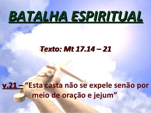 """BATALHA ESPIRITUAL          Texto: Mt 17.14 – 21v.21 – """"Esta casta não se expele senão por         meio de oração e jejum"""""""