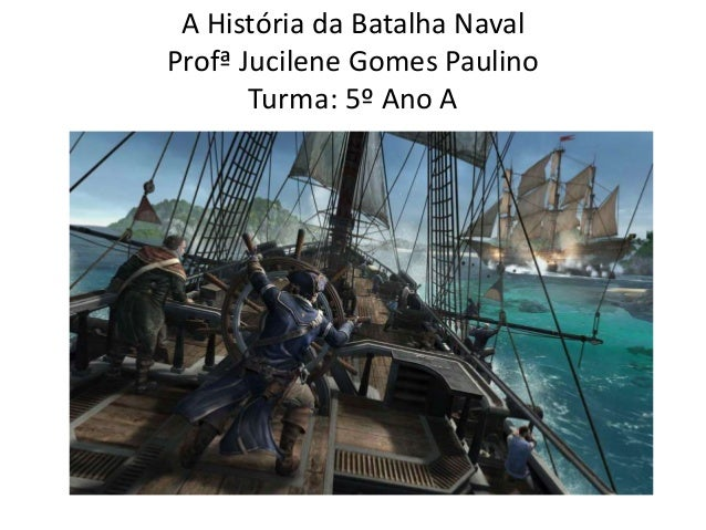 A História da Batalha Naval  Profª Jucilene Gomes Paulino  Turma: 5º Ano A