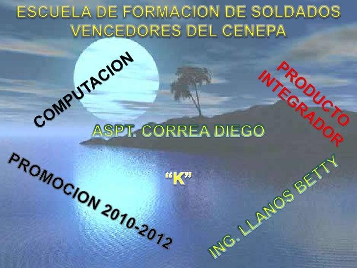 ESCUELA DE FORMACION DE SOLDADOS <br />VENCEDORES DEL CENEPA<br />COMPUTACION<br />PRODUCTO INTEGRADOR<br />ASPT. CORREA D...