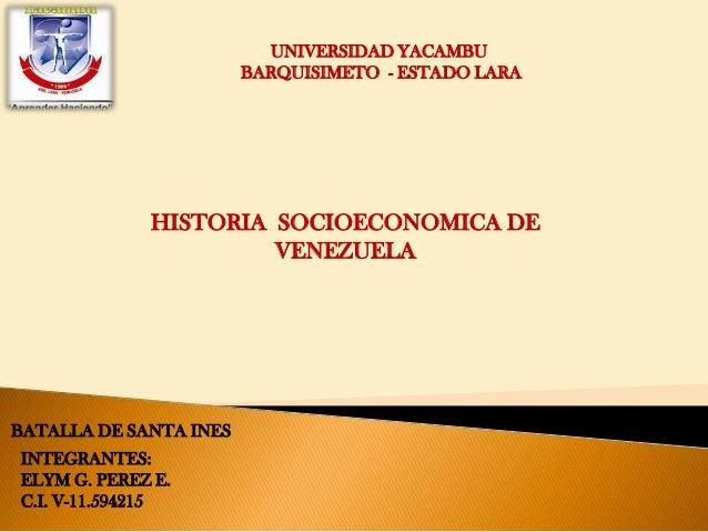 UNIVERSIDAD YACAMBU BARQUISIMETO - ESTADO LARA HISTORIA SOCIOECONOMICA DE VENEZUELA BATALLA DE SANTA INES INTEGRANTES: ELY...