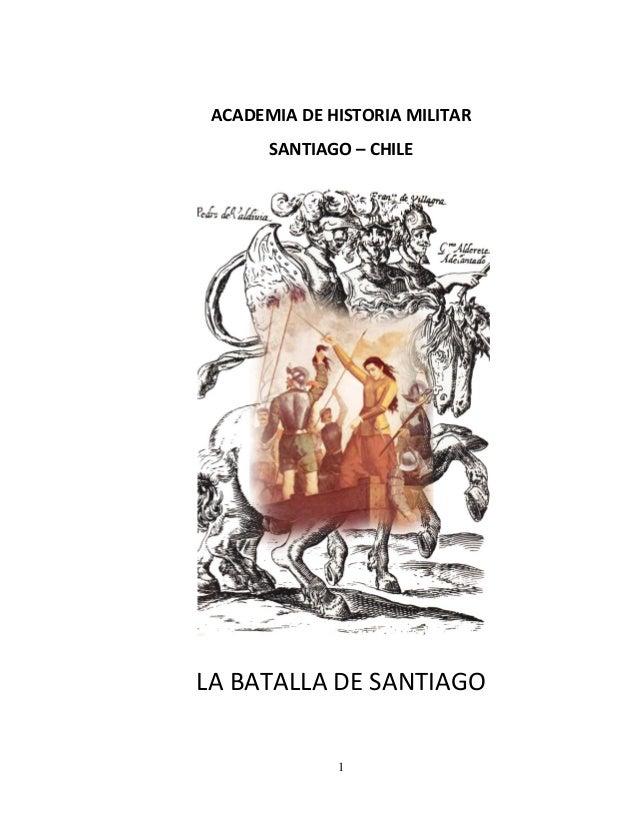 1 ACADEMIA DE HISTORIA MILITAR SANTIAGO – CHILE LA BATALLA DE SANTIAGO